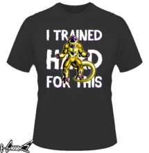 new t-shirt I Trained hard for this
