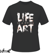t-shirt Life Is A Dying Art online